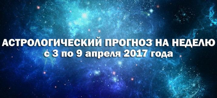 Астрологический прогноз на неделю с 3 по 9 апреля 2017 года